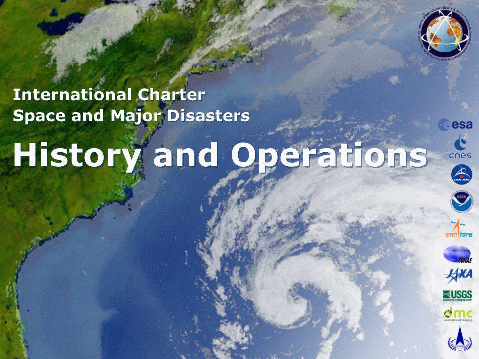 History and Operations International Charter Space and Major Disasters International Charter Space and Major Disasters