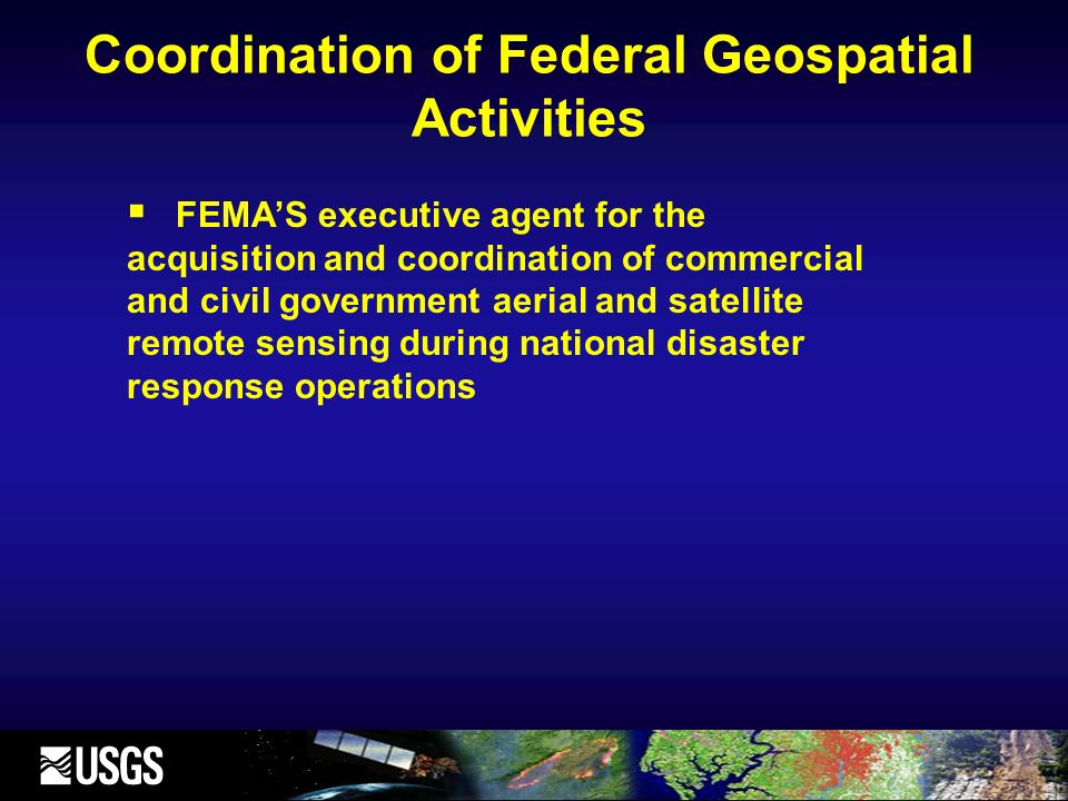Coordination of Federal Geospatial Activities FEMAS executive agent for the acquisition and coordination of commercial and civil government aerial and