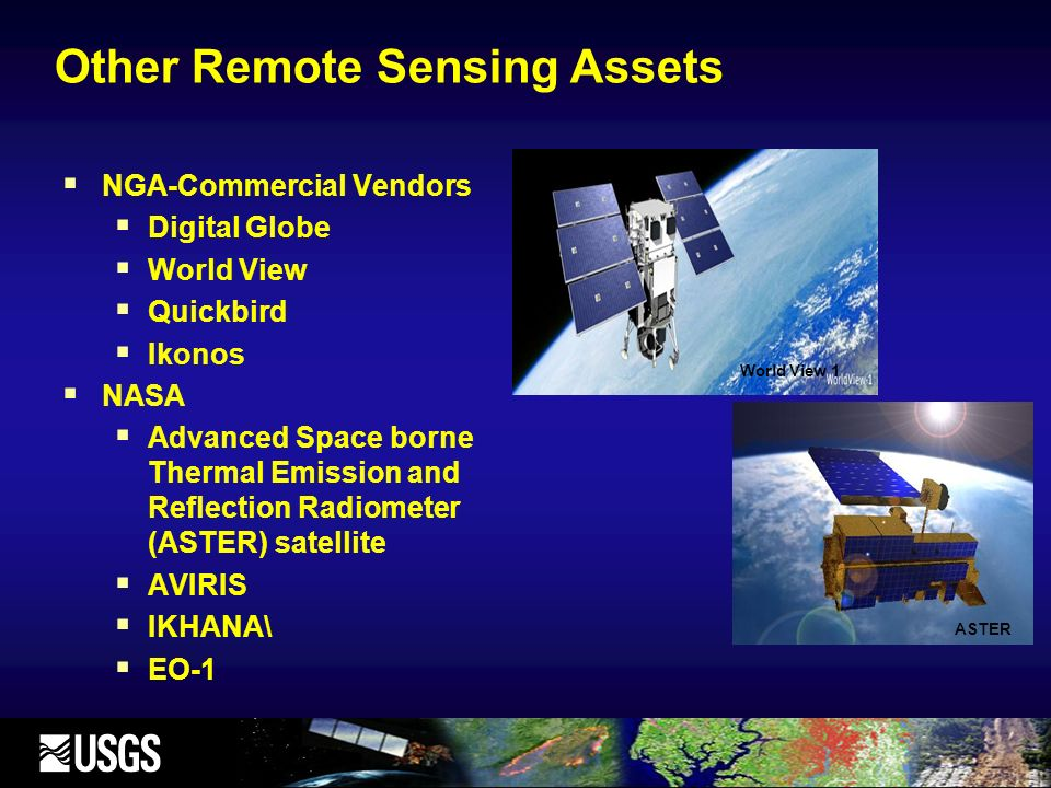 Other Remote Sensing Assets NGA-Commercial Vendors Digital Globe World View Quickbird Ikonos NASA Advanced Space borne Thermal Emission and Reflection