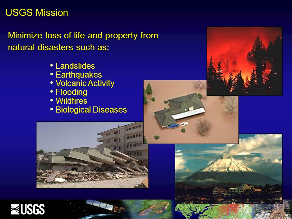 Minimize loss of life and property from natural disasters such as: Landslides Earthquakes Volcanic Activity Flooding Wildfires Biological Diseases USG