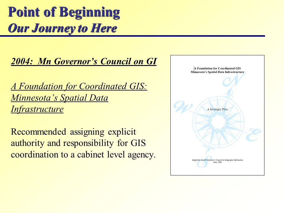 Point of Beginning Our Journey to Here 2004: Mn Governors Council on GI A Foundation for Coordinated GIS: Minnesotas Spatial Data Infrastructure Recom