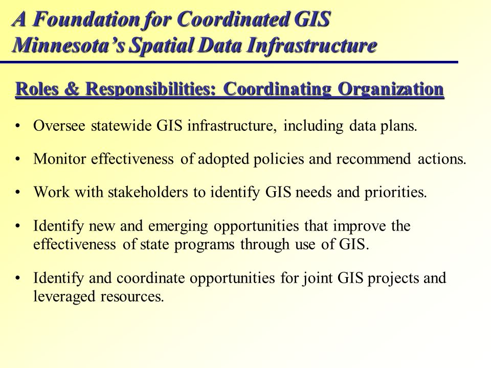 A Foundation for Coordinated GIS Minnesotas Spatial Data Infrastructure Roles & Responsibilities: Coordinating Organization Oversee statewide GIS infr