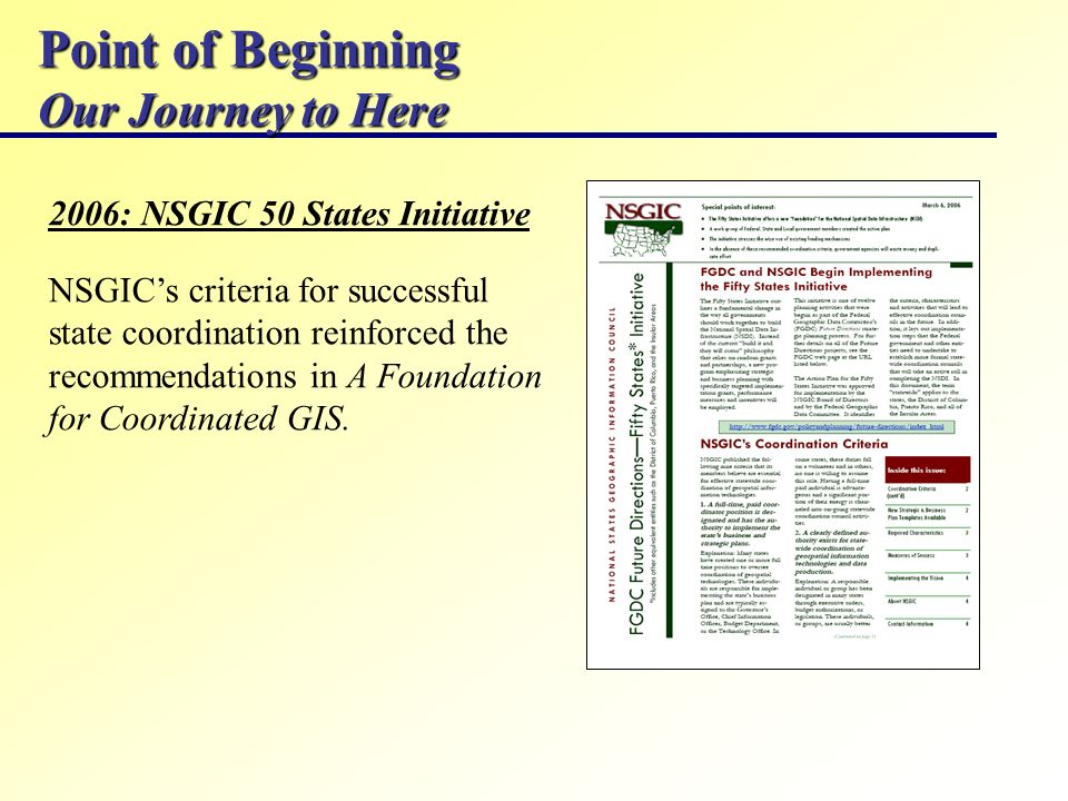 Point of Beginning Our Journey to Here 2006: NSGIC 50 States Initiative NSGICs criteria for successful state coordination reinforced the recommendations in A Foundation for Coordinated GIS.