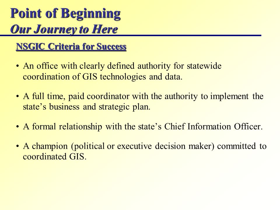 Point of Beginning Our Journey to Here NSGIC Criteria for Success An office with clearly defined authority for statewide coordination of GIS technolog