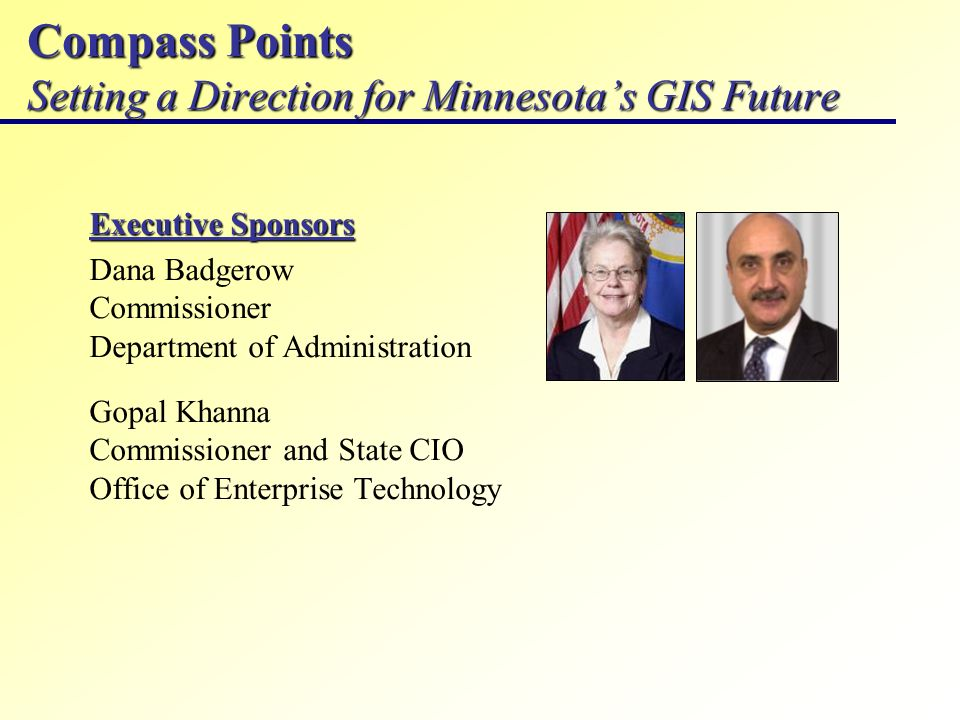 Compass Points Setting a Direction for Minnesotas GIS Future Executive Sponsors Dana Badgerow Commissioner Department of Administration Gopal Khanna Commissioner and State CIO Office of Enterprise Technology