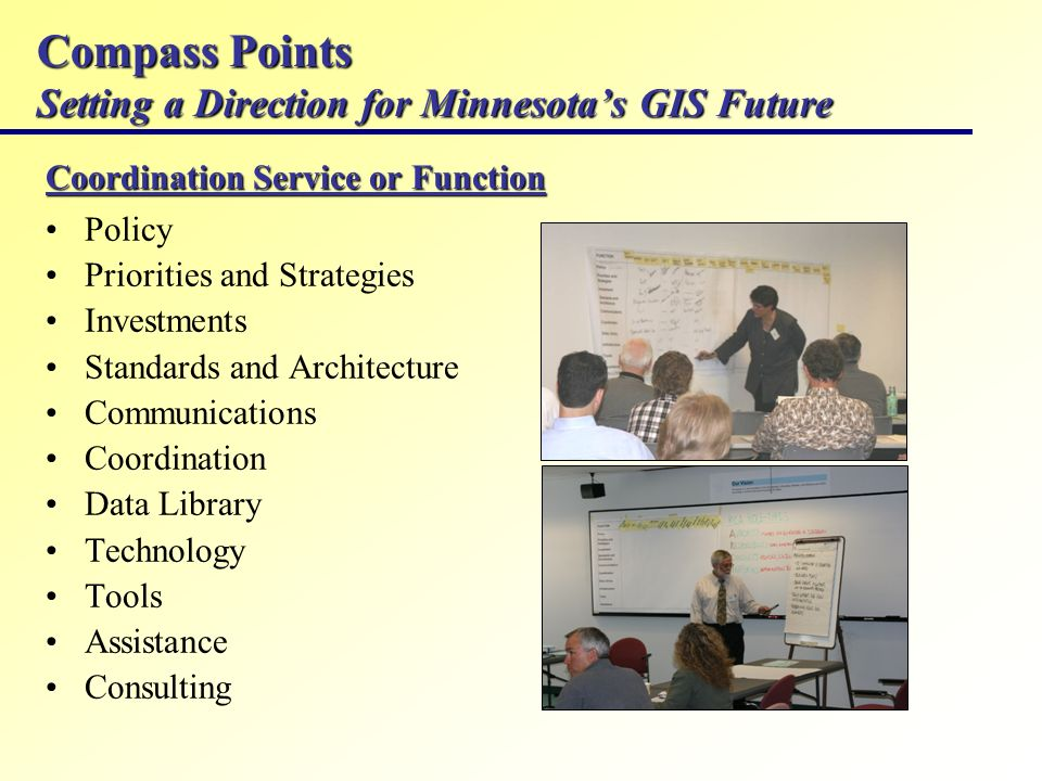 Compass Points Setting a Direction for Minnesotas GIS Future Coordination Service or Function Policy Priorities and Strategies Investments Standards and Architecture Communications Coordination Data Library Technology Tools Assistance Consulting