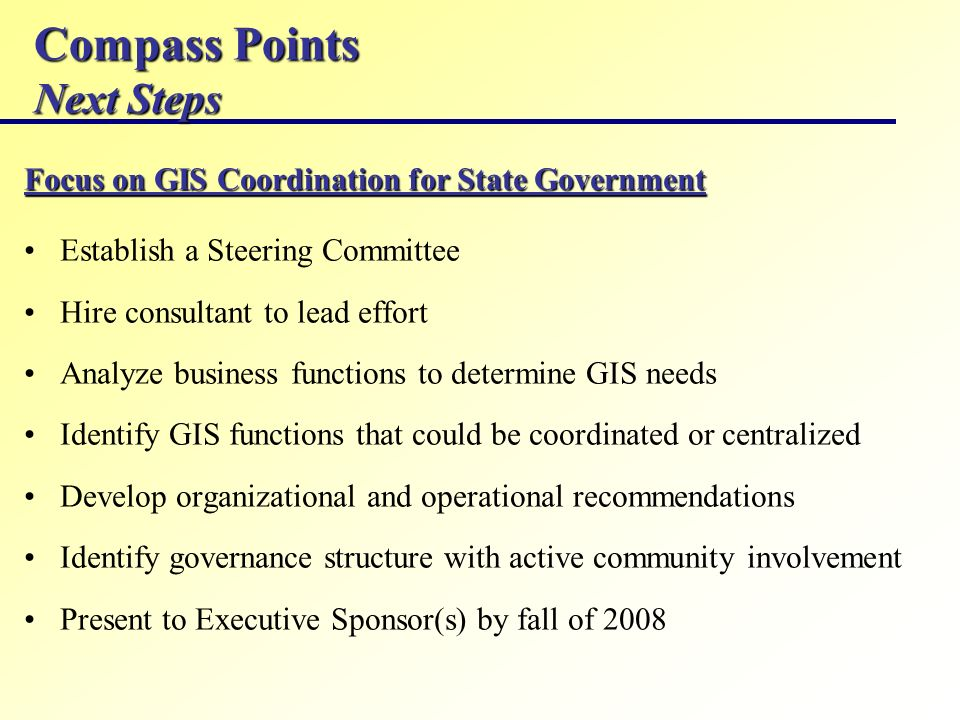 Compass Points Next Steps Focus on GIS Coordination for State Government Establish a Steering Committee Hire consultant to lead effort Analyze business functions to determine GIS needs Identify GIS functions that could be coordinated or centralized Develop organizational and operational recommendations Identify governance structure with active community involvement Present to Executive Sponsor(s) by fall of 2008