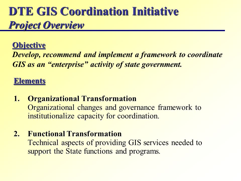 DTE GIS Coordination Initiative Project Overview Elements 1.Organizational Transformation Organizational changes and governance framework to instituti