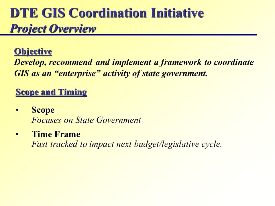 DTE GIS Coordination Initiative Project Overview Scope and Timing Scope Focuses on State GovernmentScope Focuses on State Government Time Frame Fast t