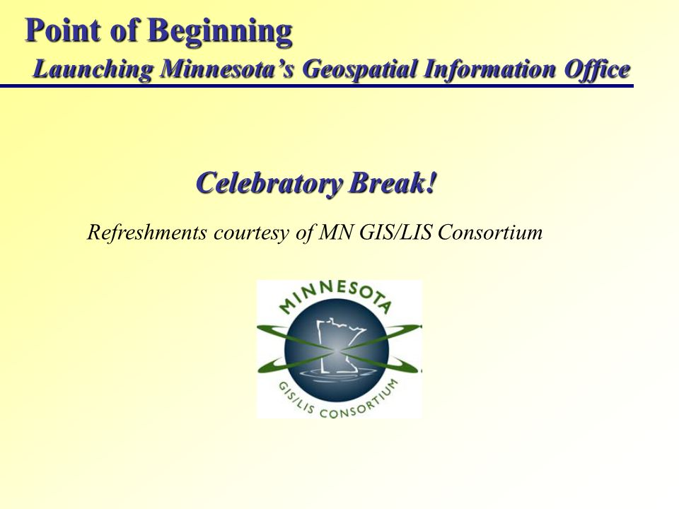 Point of Beginning Launching Minnesotas Geospatial Information Office Celebratory Break! Refreshments courtesy of MN GIS/LIS Consortium