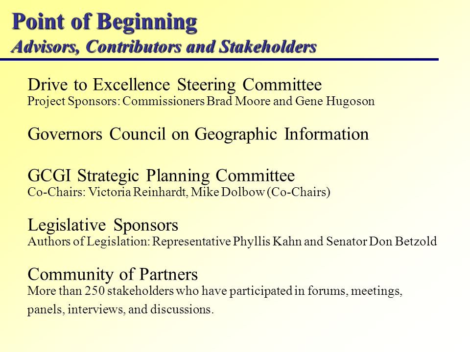 Point of Beginning Advisors, Contributors and Stakeholders Drive to Excellence Steering Committee Project Sponsors: Commissioners Brad Moore and Gene Hugoson Governors Council on Geographic Information GCGI Strategic Planning Committee Co-Chairs: Victoria Reinhardt, Mike Dolbow (Co-Chairs) Legislative Sponsors Authors of Legislation: Representative Phyllis Kahn and Senator Don Betzold Community of Partners More than 250 stakeholders who have participated in forums, meetings, panels, interviews, and discussions.