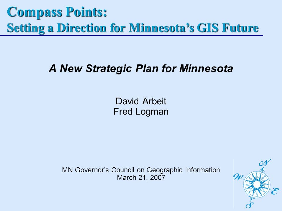 Compass Points: Setting a Direction for Minnesotas GIS Future A New Strategic Plan for Minnesota David Arbeit Fred Logman MN Governors Council on Geographic Information March 21, 2007
