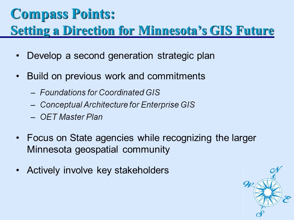 Compass Points: Setting a Direction for Minnesotas GIS Future Develop a second generation strategic plan Build on previous work and commitments –Foundations for Coordinated GIS –Conceptual Architecture for Enterprise GIS –OET Master Plan Focus on State agencies while recognizing the larger Minnesota geospatial community Actively involve key stakeholders