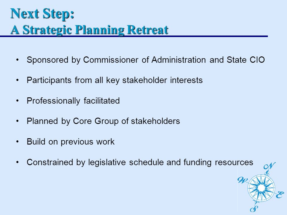 Sponsored by Commissioner of Administration and State CIO Participants from all key stakeholder interests Professionally facilitated Planned by Core Group of stakeholders Build on previous work Constrained by legislative schedule and funding resources Next Step: A Strategic Planning Retreat