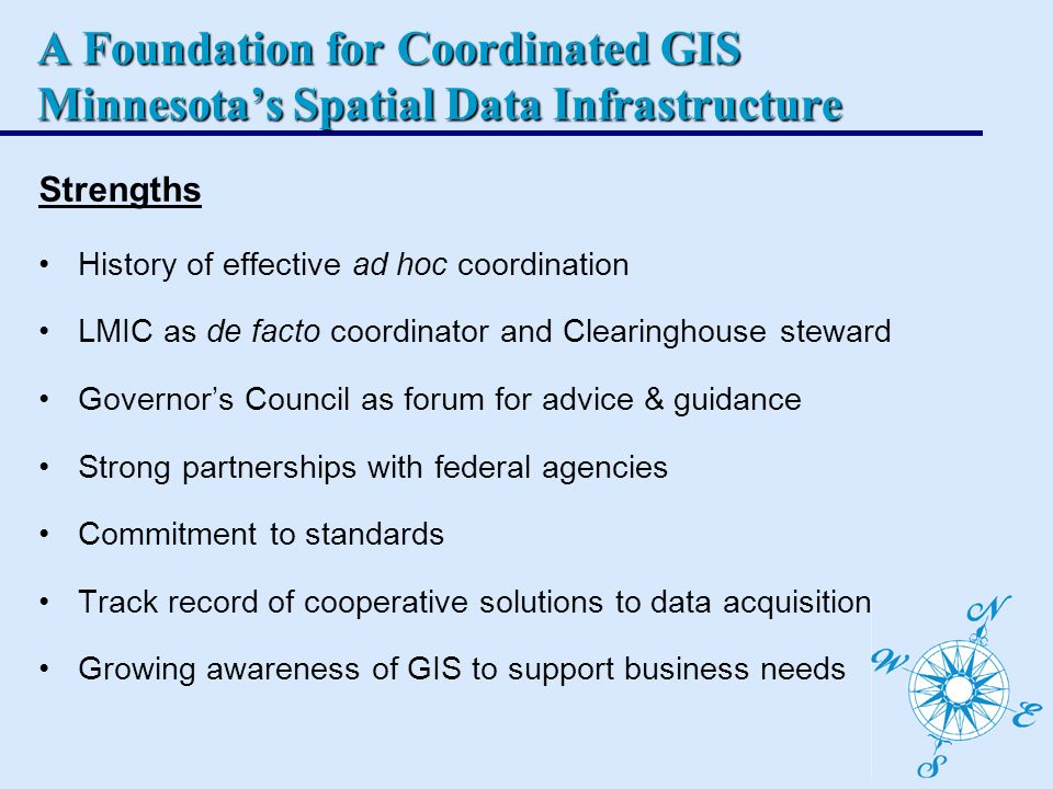 A Foundation for Coordinated GIS Minnesotas Spatial Data Infrastructure Strengths History of effective ad hoc coordination LMIC as de facto coordinator and Clearinghouse steward Governors Council as forum for advice & guidance Strong partnerships with federal agencies Commitment to standards Track record of cooperative solutions to data acquisition Growing awareness of GIS to support business needs