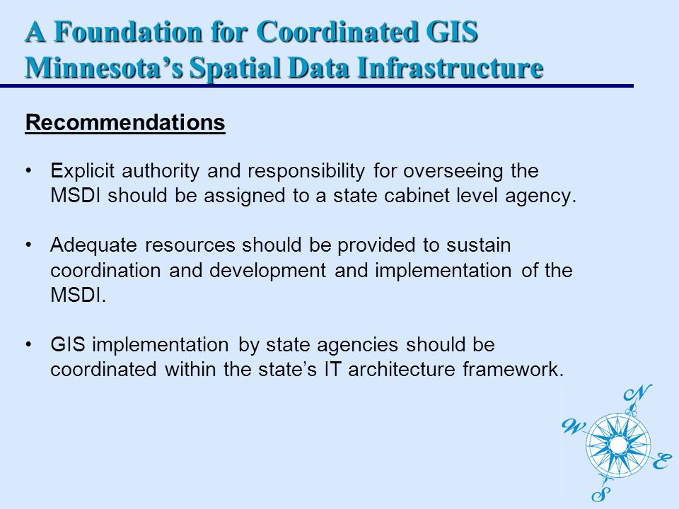 A Foundation for Coordinated GIS Minnesotas Spatial Data Infrastructure Recommendations Explicit authority and responsibility for overseeing the MSDI should be assigned to a state cabinet level agency.