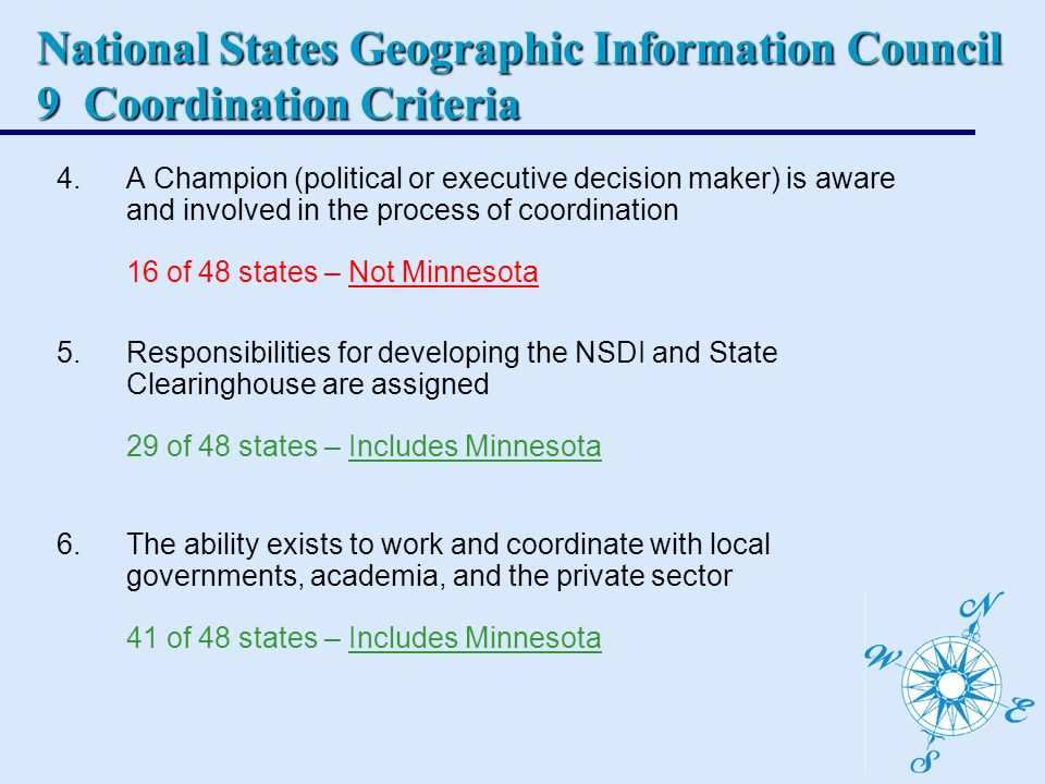 National States Geographic Information Council 9 Coordination Criteria 4.A Champion (political or executive decision maker) is aware and involved in the process of coordination 16 of 48 states – Not Minnesota 5.Responsibilities for developing the NSDI and State Clearinghouse are assigned 29 of 48 states – Includes Minnesota 6.The ability exists to work and coordinate with local governments, academia, and the private sector 41 of 48 states – Includes Minnesota