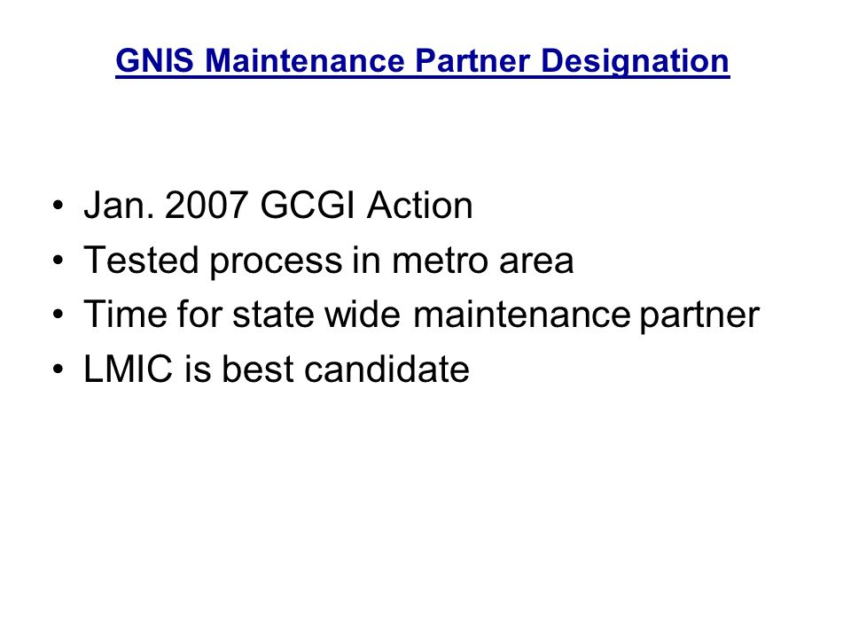 Jan. 2007 GCGI Action Tested process in metro area Time for state wide maintenance partner LMIC is best candidate GNIS Maintenance Partner Designation