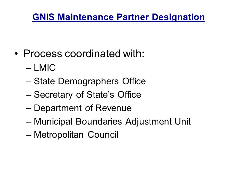 The Minnesota Governors Council on Geographic Information, a coordinating council created by an executive order of the Governor, designates the Land Management Information Center, as represented by its Geographic Information Clearinghouse Manager, as authorized to enter and edit data in the Geographic Names Information System (GNIS), limited to civil and populated place feature types within the state of Minnesota.