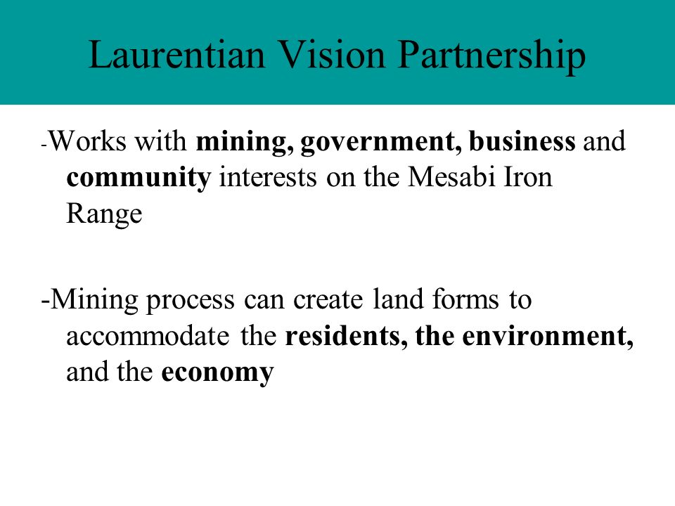 Laurentian Vision Partnership - Works with mining, government, business and community interests on the Mesabi Iron Range -Mining process can create land forms to accommodate the residents, the environment, and the economy