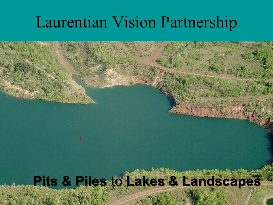 Laurentian Vision Partnership Pits & Piles to Lakes & Landscapes