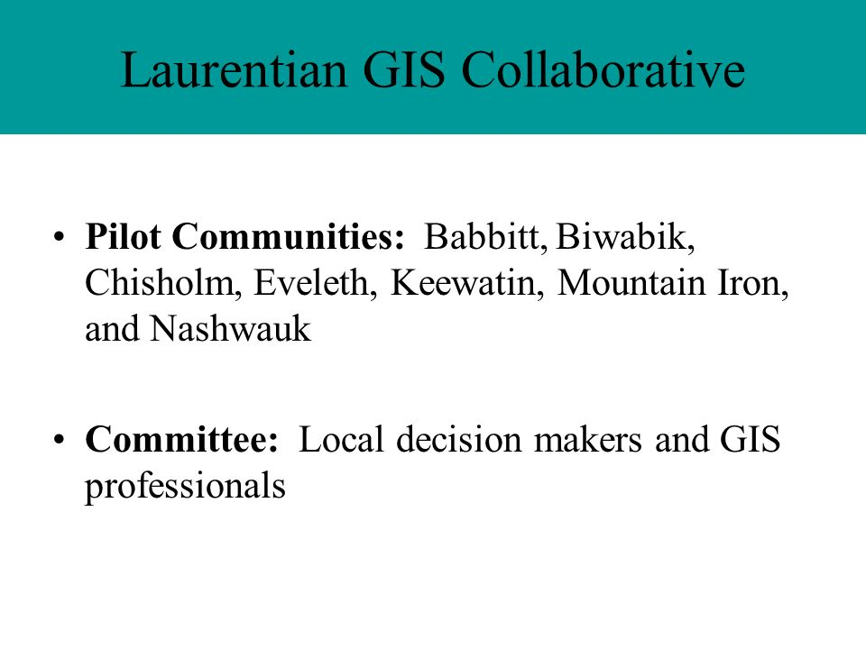 Laurentian GIS Collaborative Pilot Communities: Babbitt, Biwabik, Chisholm, Eveleth, Keewatin, Mountain Iron, and Nashwauk Committee: Local decision makers and GIS professionals