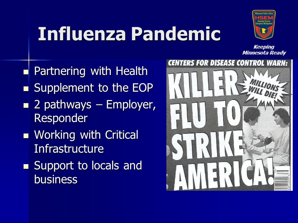 Influenza Pandemic Partnering with Health Partnering with Health Supplement to the EOP Supplement to the EOP 2 pathways – Employer, Responder 2 pathways – Employer, Responder Working with Critical Infrastructure Working with Critical Infrastructure Support to locals and business Support to locals and business Keeping Minnesota Ready