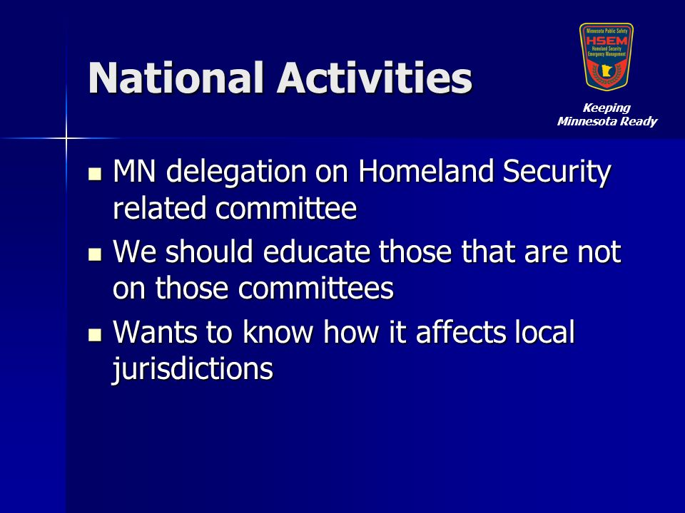 National Activities MN delegation on Homeland Security related committee MN delegation on Homeland Security related committee We should educate those that are not on those committees We should educate those that are not on those committees Wants to know how it affects local jurisdictions Wants to know how it affects local jurisdictions Keeping Minnesota Ready