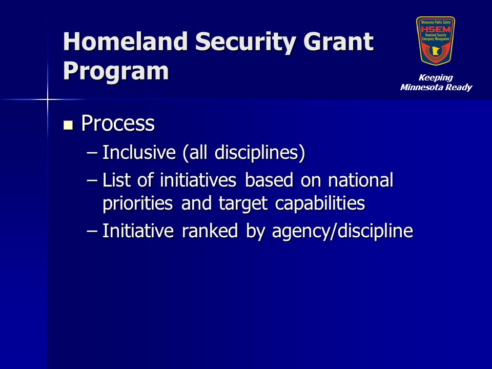 Homeland Security Grant Program Process Process –Inclusive (all disciplines) –List of initiatives based on national priorities and target capabilities –Initiative ranked by agency/discipline Keeping Minnesota Ready