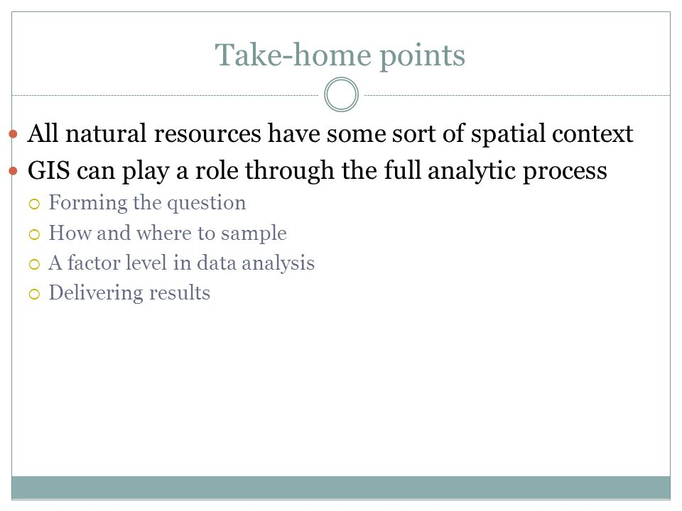 Take-home points All natural resources have some sort of spatial context GIS can play a role through the full analytic process Forming the question Ho