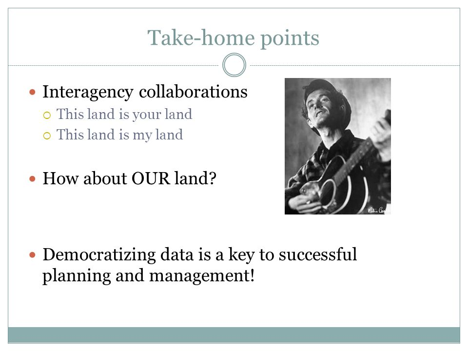 Take-home points Interagency collaborations This land is your land This land is my land How about OUR land? Democratizing data is a key to successful