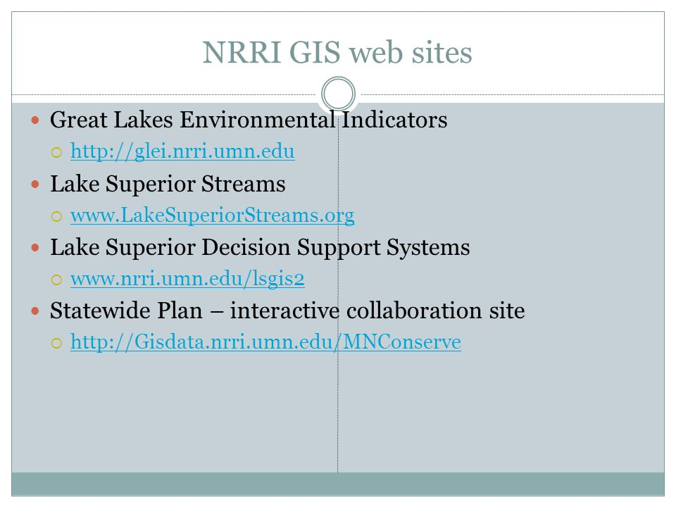 NRRI GIS web sites Great Lakes Environmental Indicators http://glei.nrri.umn.edu Lake Superior Streams www.LakeSuperiorStreams.org Lake Superior Decis