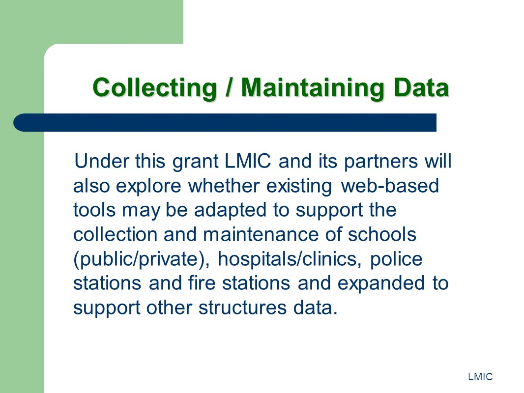 LMIC Collecting / Maintaining Data Under this grant LMIC and its partners will also explore whether existing web-based tools may be adapted to support the collection and maintenance of schools (public/private), hospitals/clinics, police stations and fire stations and expanded to support other structures data.