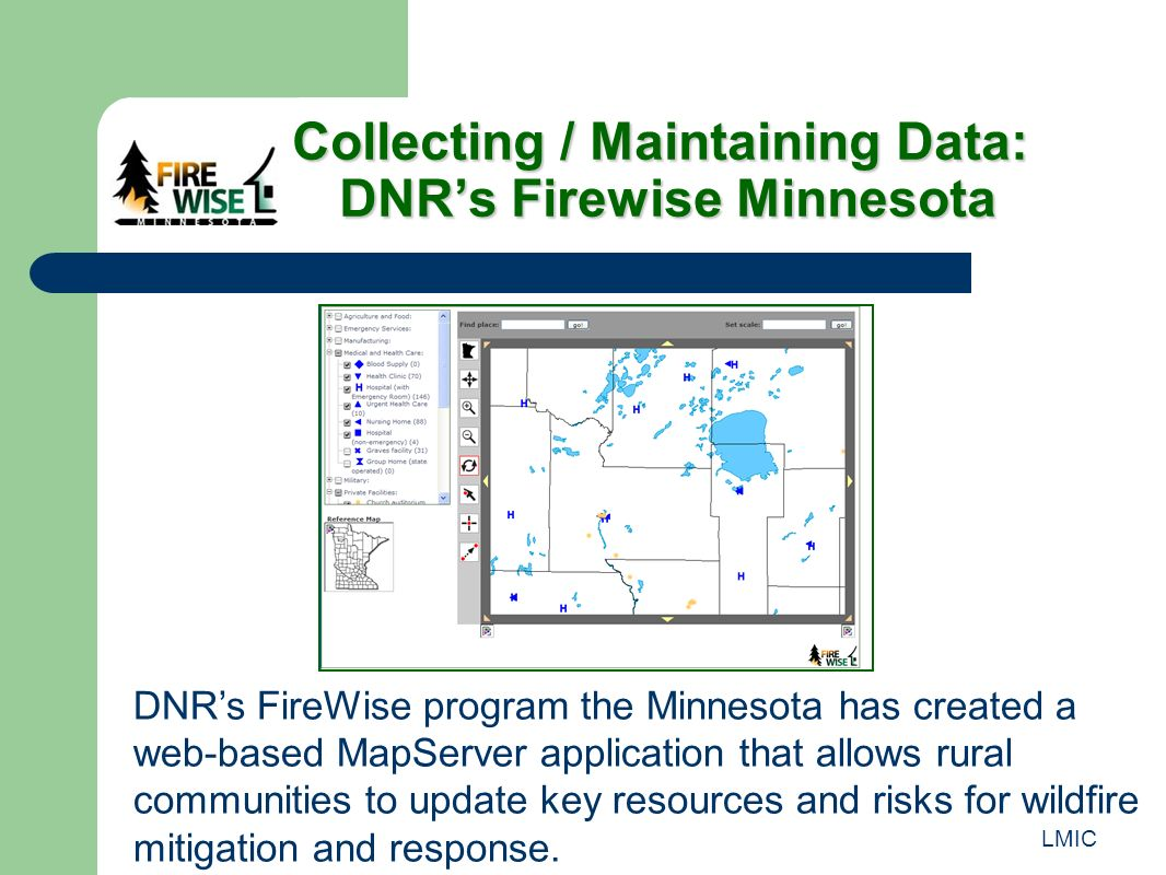 LMIC Collecting / Maintaining Data: DNRs Firewise Minnesota Collecting / Maintaining Data: DNRs Firewise Minnesota DNRs FireWise program the Minnesota has created a web-based MapServer application that allows rural communities to update key resources and risks for wildfire mitigation and response.