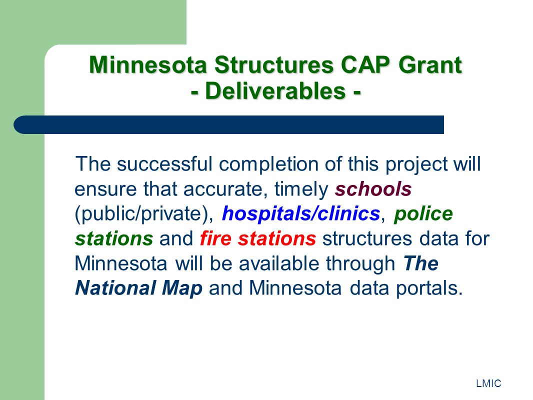 LMIC Minnesota Structures CAP Grant - Deliverables - The successful completion of this project will ensure that accurate, timely schools (public/private), hospitals/clinics, police stations and fire stations structures data for Minnesota will be available through The National Map and Minnesota data portals.