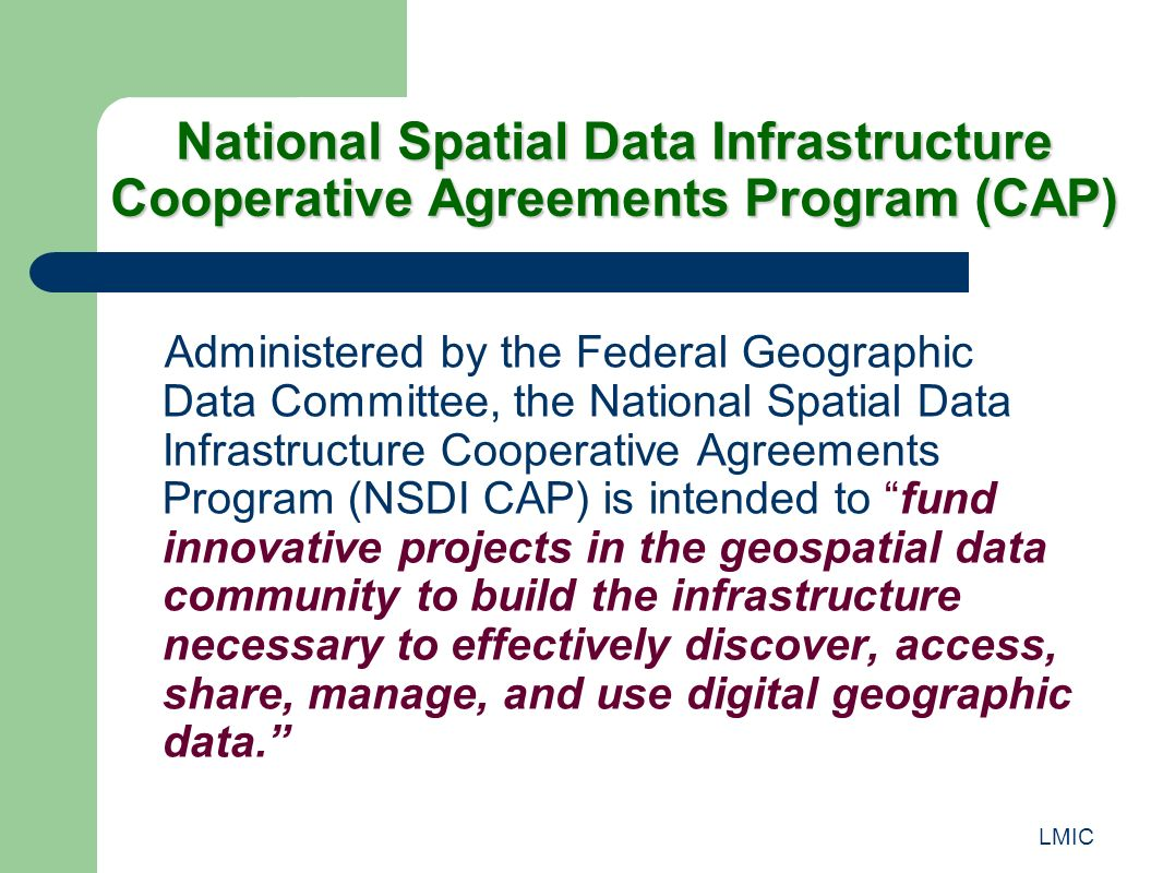 LMIC National Spatial Data Infrastructure Cooperative Agreements Program (CAP) Administered by the Federal Geographic Data Committee, the National Spatial Data Infrastructure Cooperative Agreements Program (NSDI CAP) is intended to fund innovative projects in the geospatial data community to build the infrastructure necessary to effectively discover, access, share, manage, and use digital geographic data.