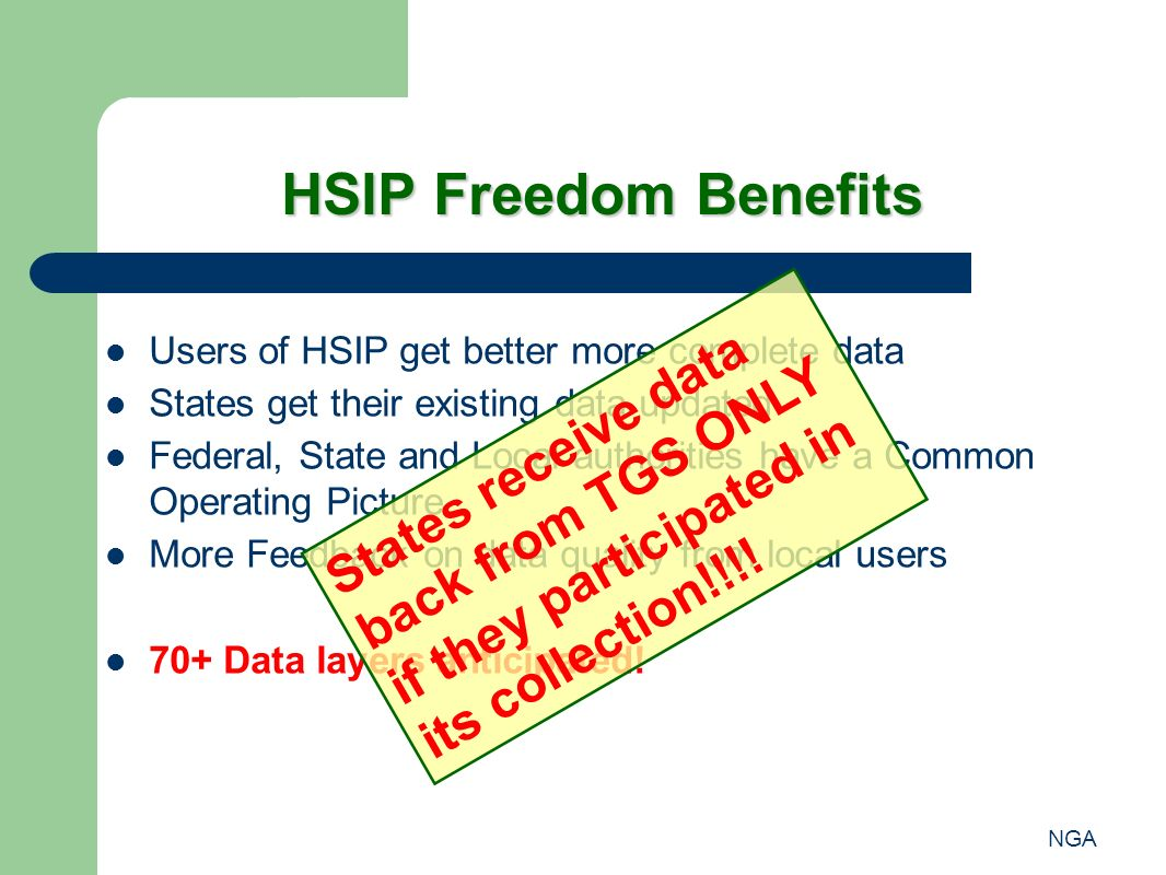 NGA HSIP Freedom Benefits Users of HSIP get better more complete data States get their existing data updated Federal, State and Local authorities have a Common Operating Picture More Feedback on data quality from local users 70+ Data layers anticipated.