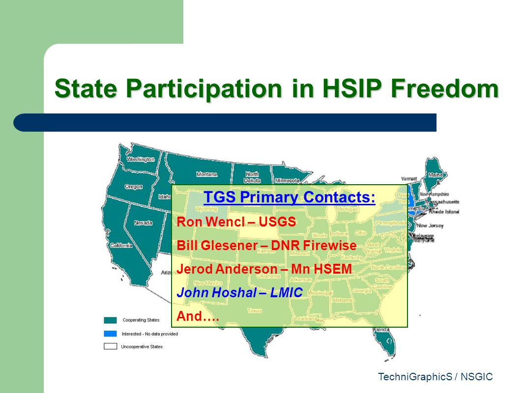 TechniGraphicS / NSGIC State Participation in HSIP Freedom TGS Primary Contacts: Ron Wencl – USGS Bill Glesener – DNR Firewise Jerod Anderson – Mn HSEM John Hoshal – LMIC And….