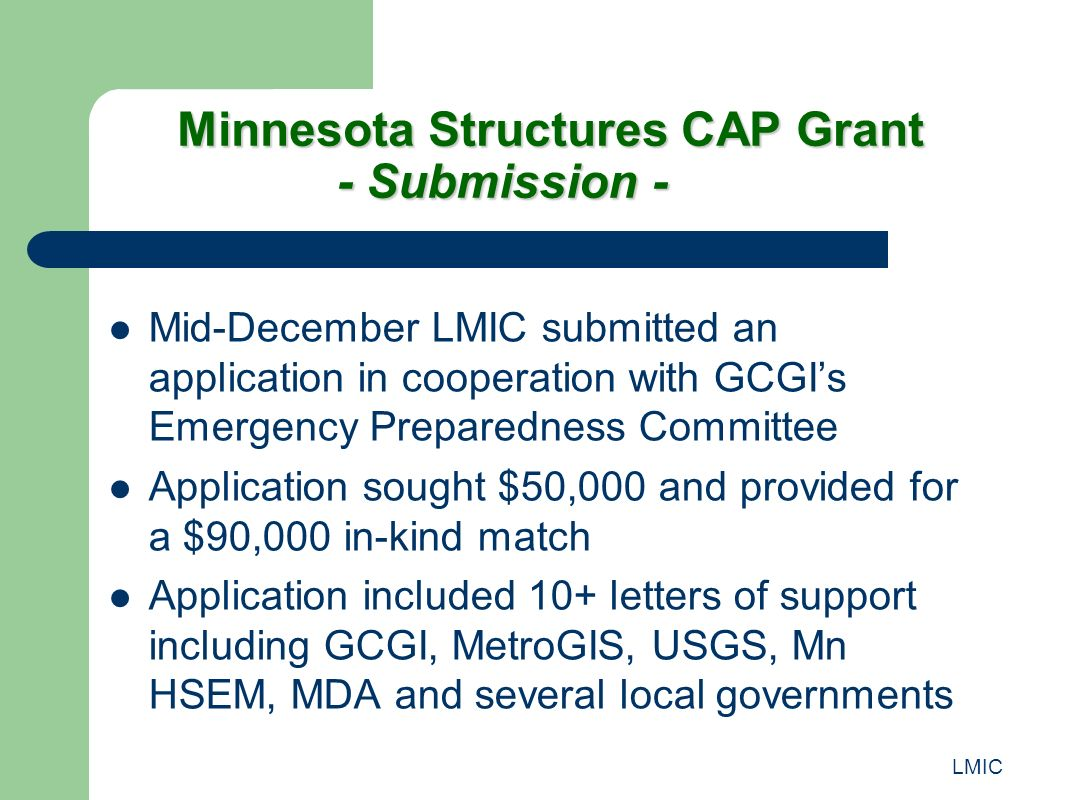 LMIC Minnesota Structures CAP Grant - Submission - Mid-December LMIC submitted an application in cooperation with GCGIs Emergency Preparedness Committee Application sought $50,000 and provided for a $90,000 in-kind match Application included 10+ letters of support including GCGI, MetroGIS, USGS, Mn HSEM, MDA and several local governments