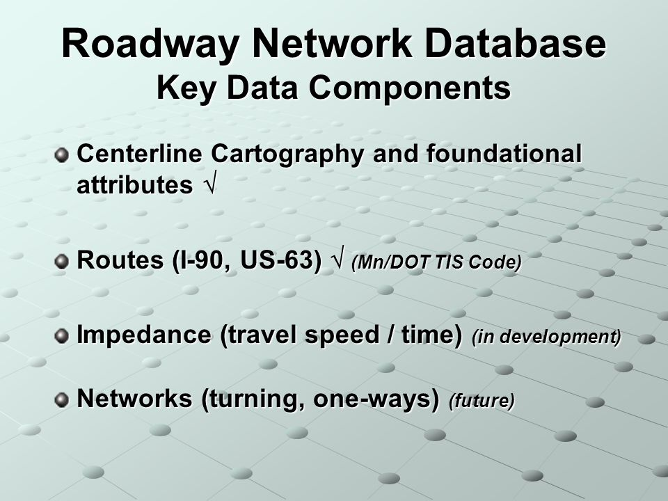 Roadway Network Database Key Data Components Centerline Cartography and foundational attributes Centerline Cartography and foundational attributes Routes (I-90, US-63) (Mn/DOT TIS Code) Impedance (travel speed / time) (in development) Networks (turning, one-ways) (future)