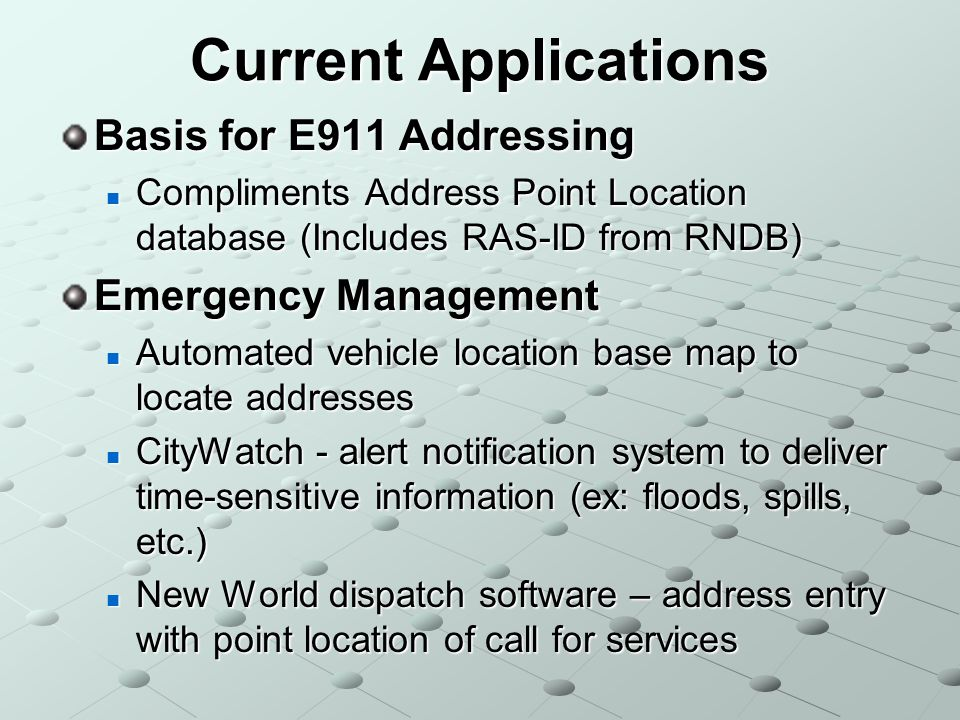 Current Applications Basis for E911 Addressing Compliments Address Point Location database (Includes RAS-ID from RNDB) Compliments Address Point Location database (Includes RAS-ID from RNDB) Emergency Management Automated vehicle location base map to locate addresses Automated vehicle location base map to locate addresses CityWatch - alert notification system to deliver time-sensitive information (ex: floods, spills, etc.) CityWatch - alert notification system to deliver time-sensitive information (ex: floods, spills, etc.) New World dispatch software – address entry with point location of call for services New World dispatch software – address entry with point location of call for services