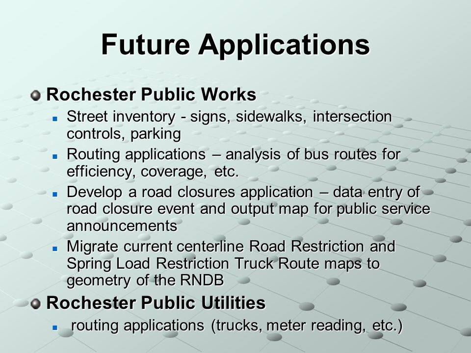 Future Applications Rochester Public Works Street inventory - signs, sidewalks, intersection controls, parking Street inventory - signs, sidewalks, intersection controls, parking Routing applications – analysis of bus routes for efficiency, coverage, etc.