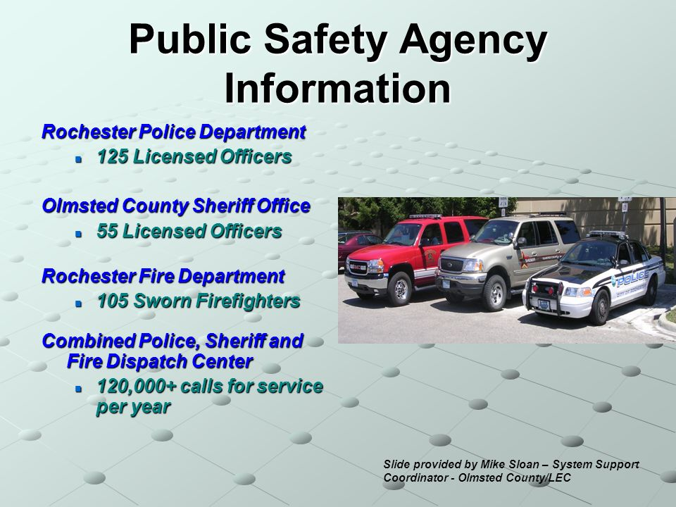 Public Safety Agency Information Rochester Police Department 125 Licensed Officers 125 Licensed Officers Olmsted County Sheriff Office 55 Licensed Officers 55 Licensed Officers Rochester Fire Department 105 Sworn Firefighters 105 Sworn Firefighters Combined Police, Sheriff and Fire Dispatch Center 120,000+ calls for service per year 120,000+ calls for service per year Slide provided by Mike Sloan – System Support Coordinator - Olmsted County/LEC