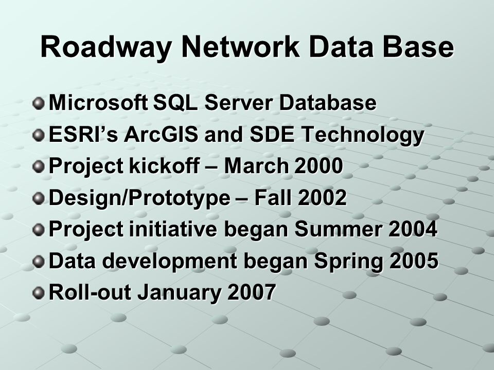 Roadway Network Data Base Microsoft SQL Server Database ESRIs ArcGIS and SDE Technology Project kickoff – March 2000 Design/Prototype – Fall 2002 Project initiative began Summer 2004 Data development began Spring 2005 Roll-out January 2007