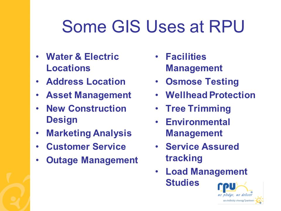 Some GIS Uses at RPU Water & Electric Locations Address Location Asset Management New Construction Design Marketing Analysis Customer Service Outage Management Facilities Management Osmose Testing Wellhead Protection Tree Trimming Environmental Management Service Assured tracking Load Management Studies