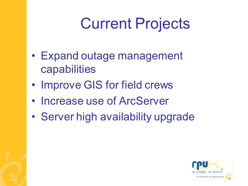 Current Projects Expand outage management capabilities Improve GIS for field crews Increase use of ArcServer Server high availability upgrade