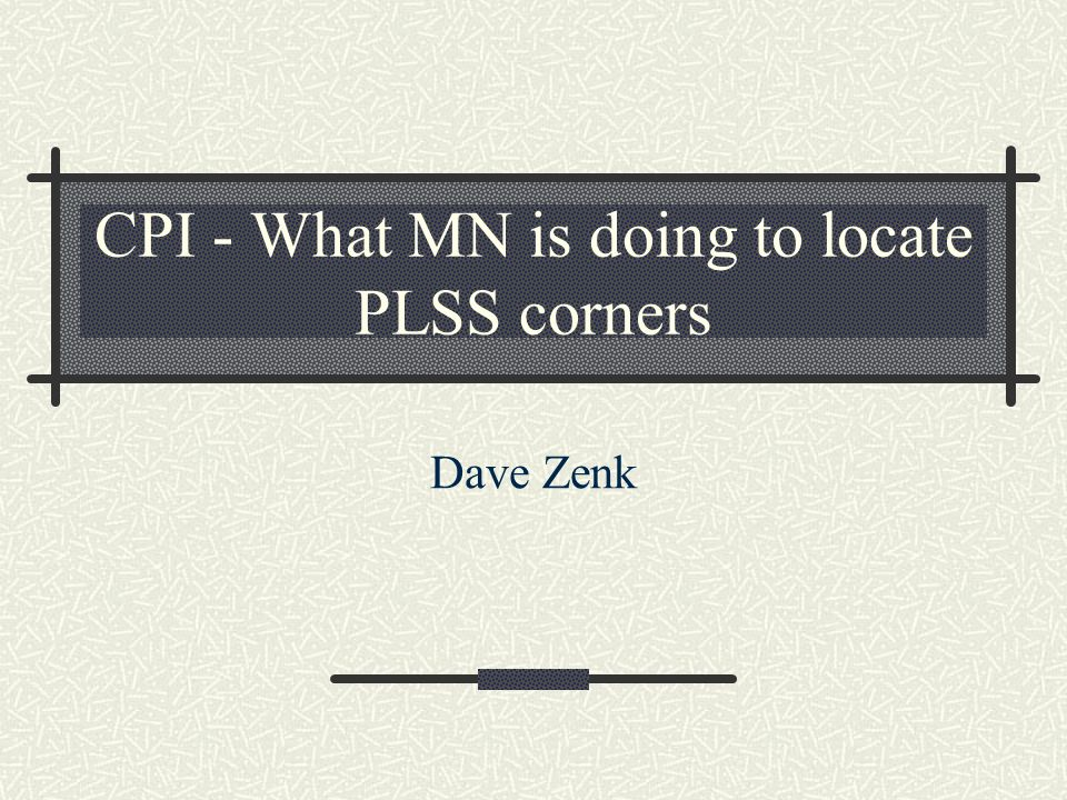 CPI - What MN is doing to locate PLSS corners Dave Zenk