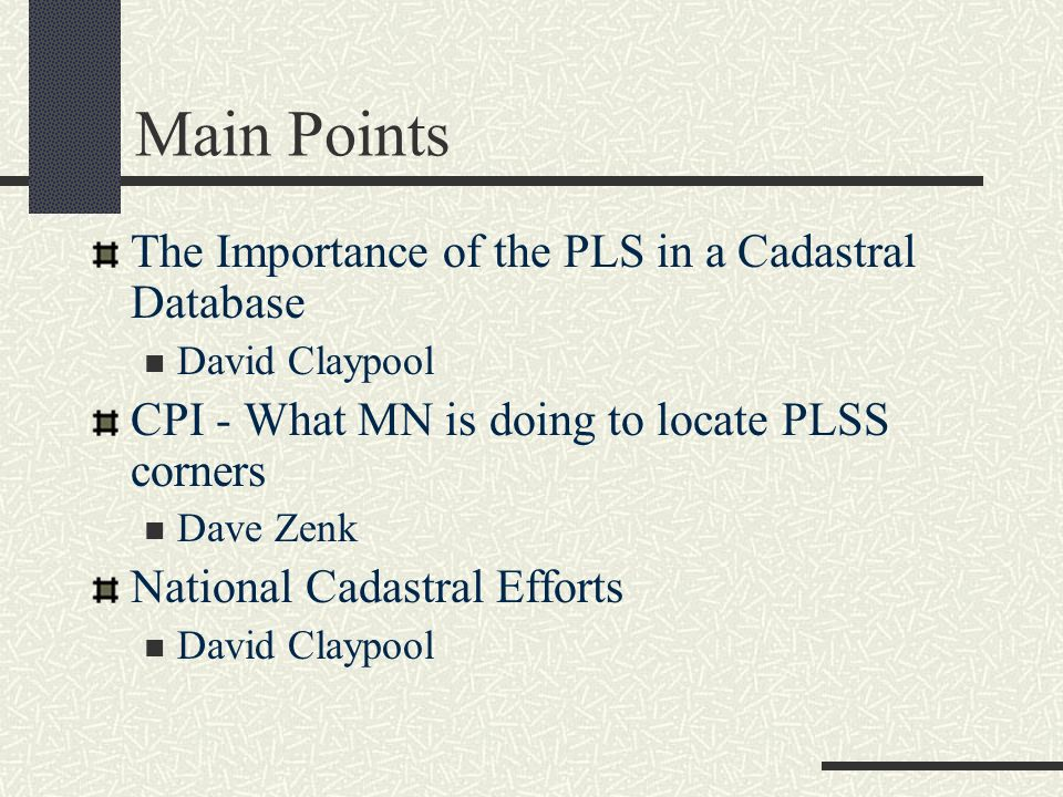 Main Points The Importance of the PLS in a Cadastral Database David Claypool CPI - What MN is doing to locate PLSS corners Dave Zenk National Cadastra