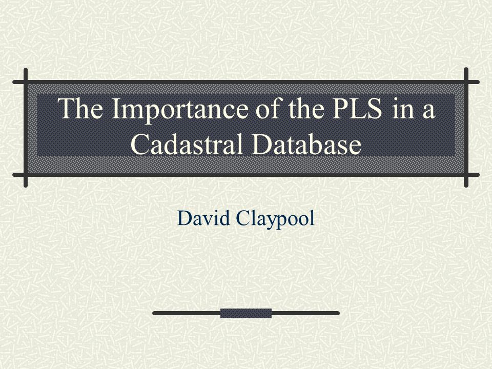 The Importance of the PLS in a Cadastral Database David Claypool