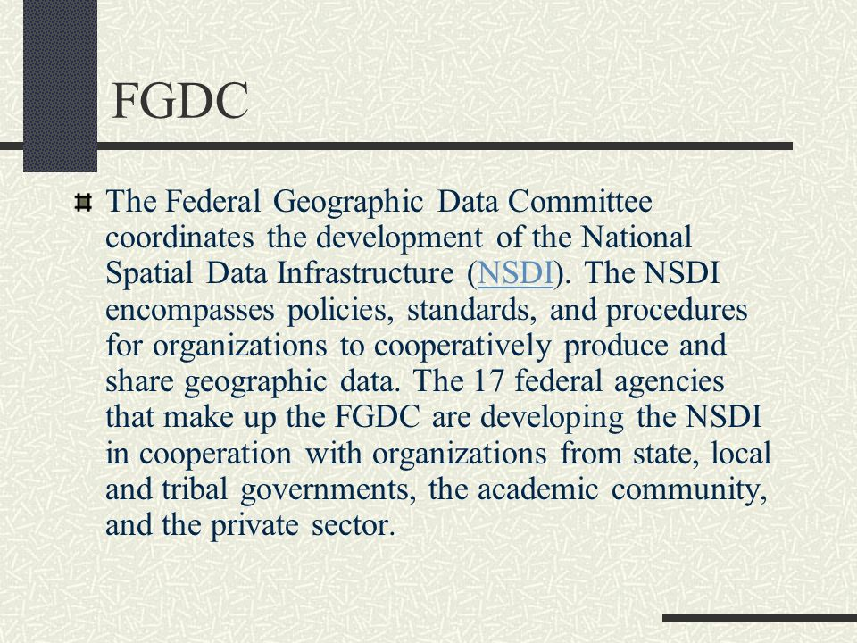 FGDC The Federal Geographic Data Committee coordinates the development of the National Spatial Data Infrastructure (NSDI). The NSDI encompasses polici